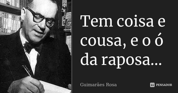 Tem coisa e cousa, e o ó da raposa...... Frase de Guimarães Rosa.