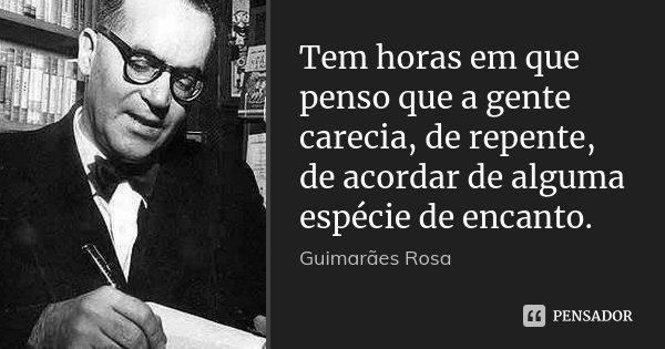 Tem horas em que penso que a gente carecia, de repente, de acordar de alguma espécie de encanto.... Frase de Guimarães Rosa.