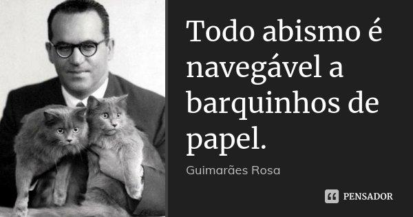 Todo abismo é navegável a barquinhos de papel.... Frase de Guimarães Rosa.