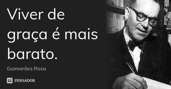 Viver de graça é mais barato.... Frase de Guimarães Rosa.