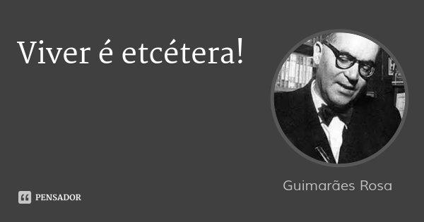 Viver é etcétera!... Frase de Guimarães Rosa.