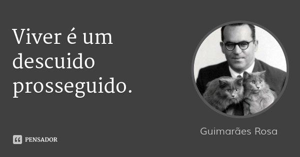 Viver é um descuido prosseguido.... Frase de Guimarães Rosa.