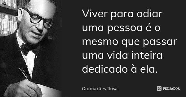 Viver para odiar uma pessoa é o mesmo que passar uma vida inteira dedicado à ela.... Frase de Guimarães Rosa.