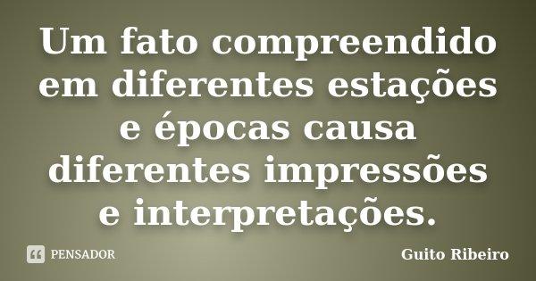 Um fato compreendido em diferentes estações e épocas causa diferentes impressões e interpretações.... Frase de Guito Ribeiro.