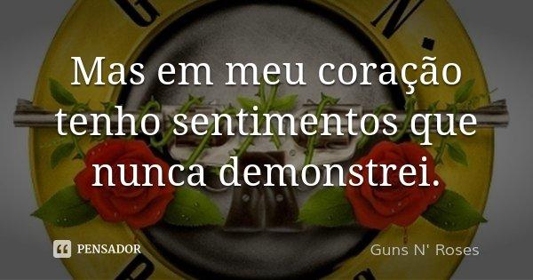 Mas em meu coração tenho sentimentos que nunca demonstrei.... Frase de Guns N' Roses.