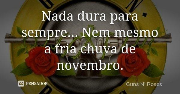 Nada dura para sempre... Nem mesmo a fria chuva de novembro.... Frase de Guns n' Roses.