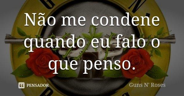 Não me condene quando eu falo o que penso.... Frase de Guns N Roses.