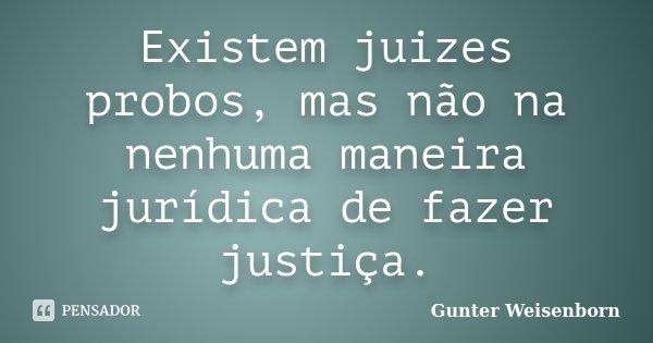 Existem juizes probos, mas não na nenhuma maneira jurídica de fazer justiça.... Frase de Gunter Weisenborn.
