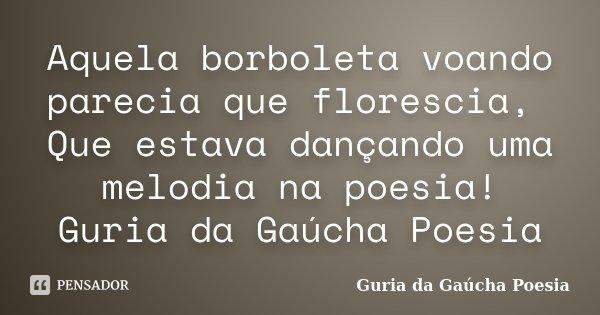 Aquela borboleta voando parecia que florescia, Que estava dançando uma melodia na poesia! Guria da Gaúcha Poesia... Frase de Guria da Gaúcha Poesia.