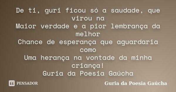 De ti, guri ficou só a saudade, que virou na Maior verdade e a pior lembrança da melhor Chance de esperança que aguardaria como Uma herança na vontade da minha ... Frase de Guria da Poesia Gaúcha.