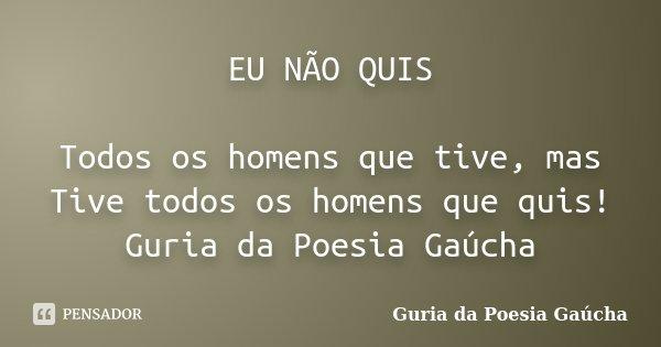 EU NÃO QUIS Todos os homens que tive, mas Tive todos os homens que quis! Guria da Poesia Gaúcha... Frase de Guria da Poesia Gaúcha.
