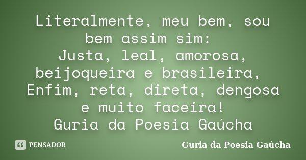 Literalmente, meu bem, sou bem assim sim: Justa, leal, amorosa, beijoqueira e brasileira, Enfim, reta, direta, dengosa e muito faceira! Guria da Poesia Gaúcha... Frase de Guria da Poesia Gaúcha.