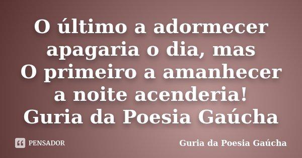 O último a adormecer apagaria o dia, mas O primeiro a amanhecer a noite acenderia! Guria da Poesia Gaúcha... Frase de Guria da Poesia Gaúcha.