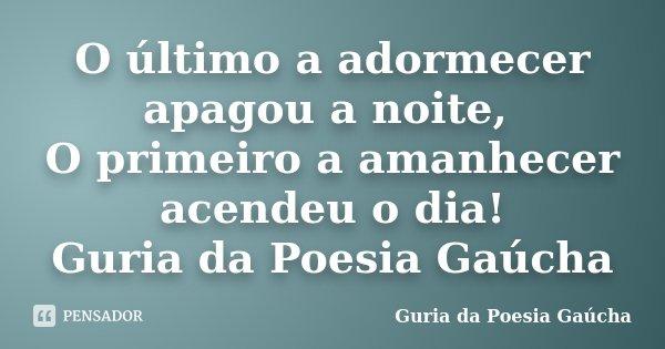 O último a adormecer apagou a noite, O primeiro a amanhecer acendeu o dia! Guria da Poesia Gaúcha... Frase de Guria da Poesia Gaúcha.