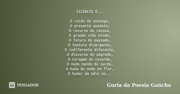 SILÊNCIO É... O ruído do sossego, O presente ausente, O recurso da recusa, O graúdo viés miúdo, O futuro do passado, O imaturo divergente, O indiferente diferen... Frase de Guria da Poesia Gaúcha.