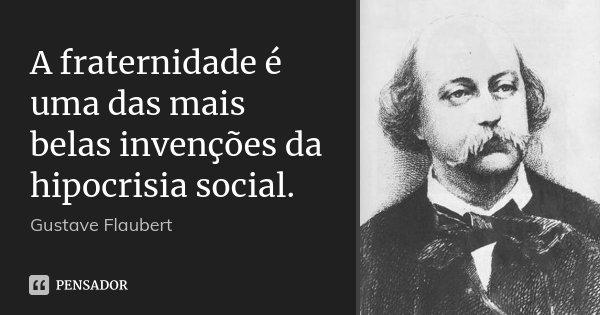 A fraternidade é uma das mais belas invenções da hipocrisia social.... Frase de Gustave Flaubert.