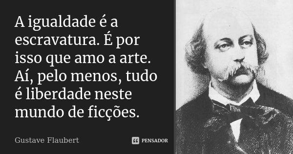 A igualdade é a escravatura. É por isso que amo a arte. Aí, pelo menos, tudo é liberdade neste mundo de ficções.... Frase de Gustave Flaubert.