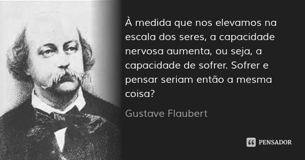 À medida que nos elevamos na escala dos seres, a capacidade nervosa aumenta, ou seja, a capacidade de sofrer. Sofrer e pensar seriam então a mesma coisa?... Frase de Gustave Flaubert.