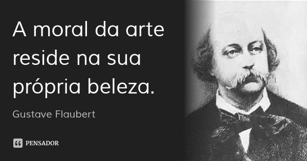 A moral da arte reside na sua própria beleza.... Frase de Gustave Flaubert.