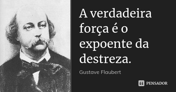 A verdadeira força é o expoente da destreza.... Frase de Gustave Flaubert.