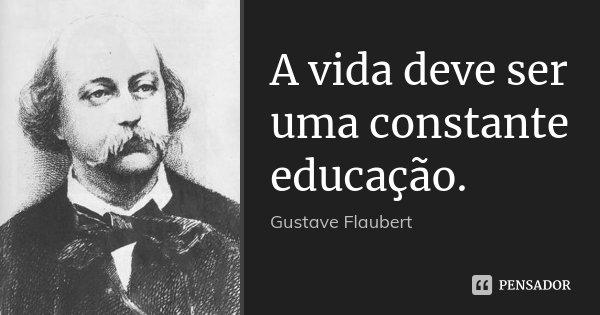 A vida deve ser uma constante educação.... Frase de Gustave Flaubert.