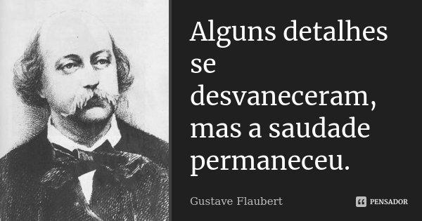 Alguns detalhes se desvaneceram, mas a saudade permaneceu.... Frase de Gustave Flaubert.
