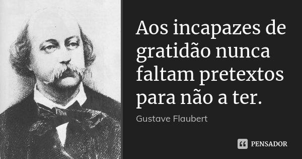 Aos incapazes de gratidão nunca faltam pretextos para não a ter.... Frase de Gustave Flaubert.