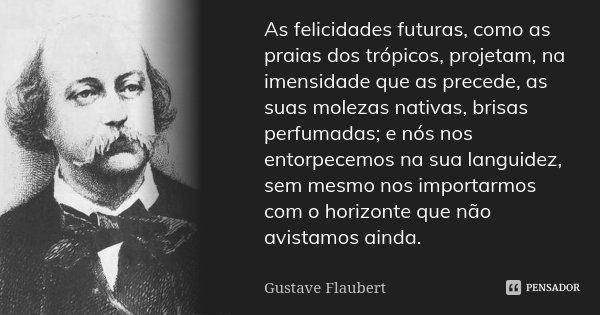 As felicidades futuras, como as praias dos trópicos, projetam, na imensidade que as precede, as suas molezas nativas, brisas perfumadas; e nós nos entorpecemos ... Frase de Gustave Flaubert.