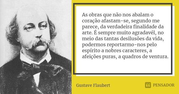 As obras que não nos abalam o coração afastam-se, segundo me parece, da verdadeira finalidade da arte. É sempre muito agradavél, no meio das tantas desilusões d... Frase de Gustave Flaubert.