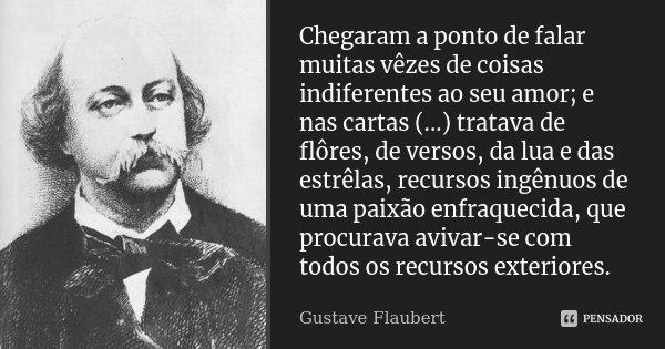 Chegaram a ponto de falar muitas vêzes de coisas indiferentes ao seu amor; e nas cartas (...) tratava de flôres, de versos, da lua e das estrêlas, recursos ingê... Frase de Gustave Flaubert.