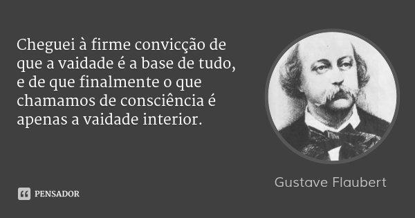 Cheguei à firme convicção de que a vaidade é a base de tudo, e de que finalmente o que chamamos de consciência é apenas a vaidade interior.... Frase de Gustave Flaubert.