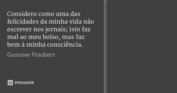Considero como uma das felicidades da minha vida não escrever nos jornais; isto faz mal ao meu bolso, mas faz bem à minha consciência.... Frase de Gustave Flaubert.