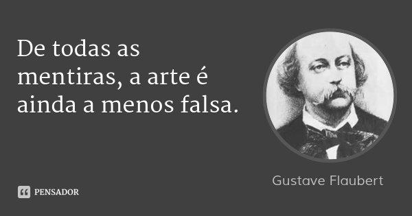 De todas as mentiras, a arte é ainda a menos falsa.... Frase de Gustave Flaubert.