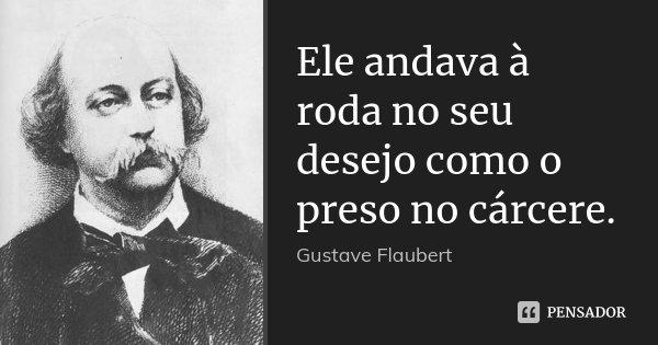 Ele andava à roda no seu desejo como o preso no cárcere.... Frase de Gustave Flaubert.
