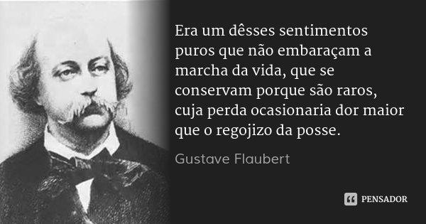Era um dêsses sentimentos puros que não embaraçam a marcha da vida, que se conservam porque são raros, cuja perda ocasionaria dor maior que o regojizo da posse.... Frase de Gustave Flaubert.