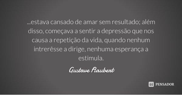 ...estava cansado de amar sem resultado; além disso, começava a sentir a depressão que nos causa a repetição da vida, quando nenhum intrerêsse a dirige, nenhuma... Frase de Gustave Flaubert.