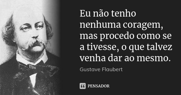 Eu não tenho nenhuma coragem, mas procedo como se a tivesse, o que talvez venha dar ao mesmo.... Frase de Gustave Flaubert.
