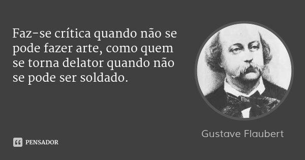 Faz-se crítica quando não se pode fazer arte, como quem se torna delator quando não se pode ser soldado.... Frase de Gustave Flaubert.