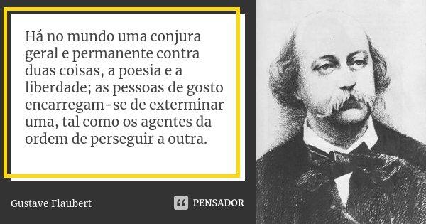 Há no mundo uma conjura geral e permanente contra duas coisas, a poesia e a liberdade; as pessoas de gosto encarregam-se de exterminar uma, tal como os agentes ... Frase de Gustave Flaubert.