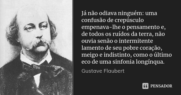 Já não odiava ninguém: uma confusão de crepúsculo empenava-lhe o pensamento e, de todos os ruídos da terra, não ouvia senão o intermitente lamento de seu pobre ... Frase de Gustave Flaubert.