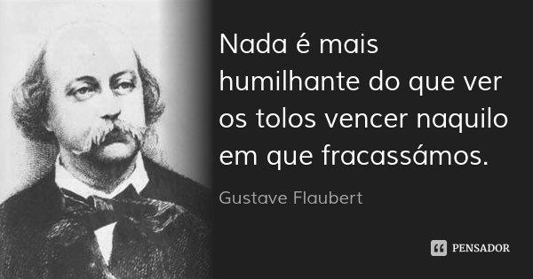Nada é mais humilhante do que ver os tolos vencer naquilo em que fracassámos.... Frase de Gustave Flaubert.
