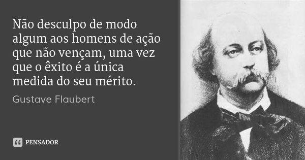 Não desculpo de modo algum aos homens de ação que não vençam, uma vez que o êxito é a única medida do seu mérito.... Frase de Gustave Flaubert.