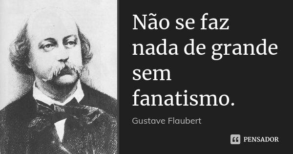 Não se faz nada de grande sem fanatismo.... Frase de Gustave Flaubert.