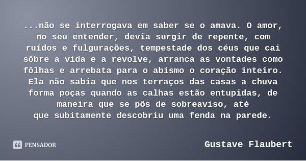 ...não se interrogava em saber se o amava. O amor, no seu entender, devia surgir de repente, com ruídos e fulgurações, tempestade dos céus que cai sôbre a vida ... Frase de Gustave Flaubert.