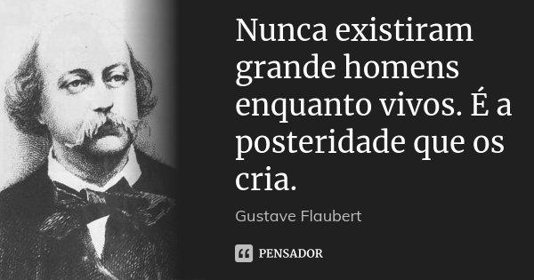 Nunca existiram grande homens enquanto vivos. É a posteridade que os cria.... Frase de Gustave Flaubert.