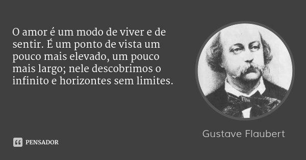 O amor é um modo de viver e de sentir. É um ponto de vista um pouco mais elevado, um pouco mais largo; nele descobrimos o infinito e horizontes sem limites.... Frase de Gustave Flaubert.