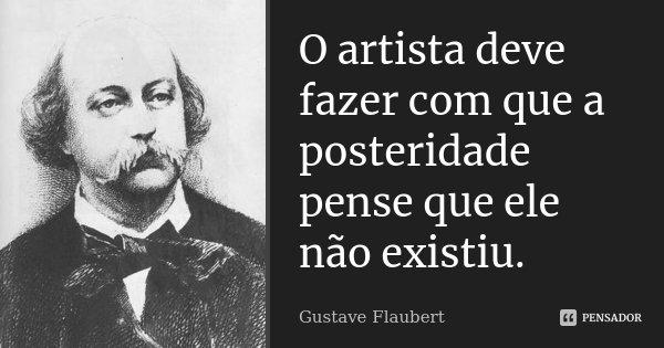 O artista deve fazer com que a posteridade pense que ele não existiu.... Frase de Gustave Flaubert.