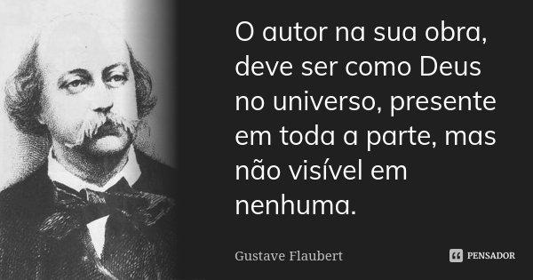 O autor na sua obra, deve ser como Deus no universo, presente em toda a parte, mas não visível em nenhuma.... Frase de Gustave Flaubert.