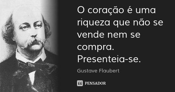 O coração é uma riqueza que não se vende nem se compra. Presenteia-se.... Frase de Gustave Flaubert.