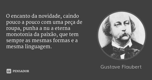 O encanto da novidade, caindo pouco a pouco com uma peça de roupa, punha a nu a eterna monotonia da paixão, que tem sempre as mesmas formas e a mesma linguagem.... Frase de Gustave Flaubert.